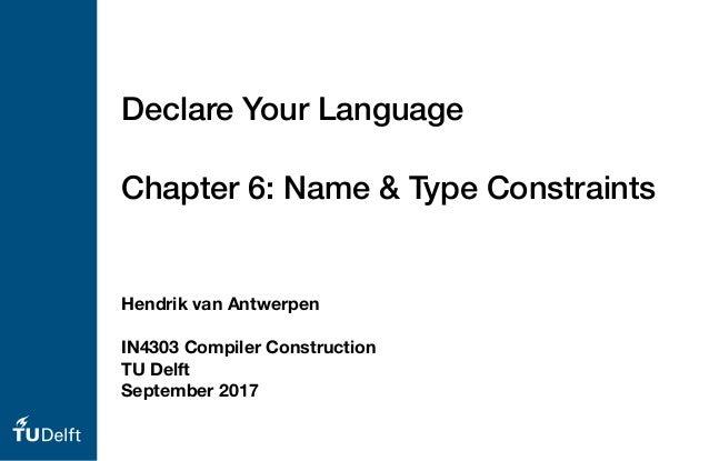 Hendrik van Antwerpen IN4303 Compiler Construction TU Delft September 2017 Declare Your Language Chapter 6: Name & Type Co...
