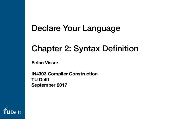 Eelco Visser IN4303 Compiler Construction TU Delft September 2017 Declare Your Language Chapter 2: Syntax Definition