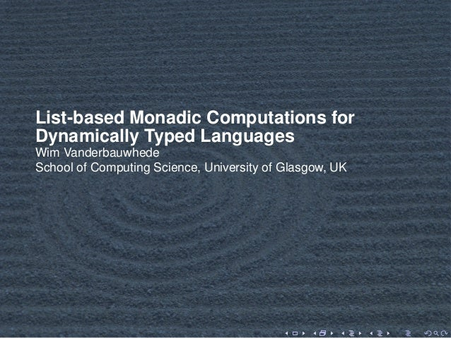 List-based Monadic Computations for Dynamically Typed Languages Wim Vanderbauwhede School of Computing Science, University...
