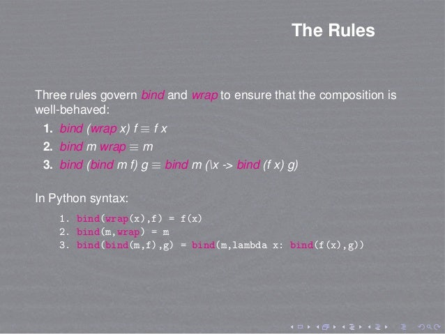 The Rules Three rules govern bind and wrap to ensure that the composition is well-behaved: 1. bind (wrap x) f ≡ f x 2. bin...