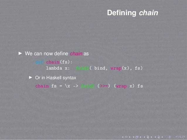 Defining chain We can now define chain as def chain(fs): lambda x: foldl( bind, wrap(x), fs) Or in Haskell syntax chain fs =...