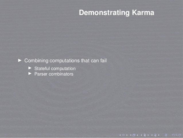 Demonstrating Karma Combining computations that can fail Stateful computation Parser combinators