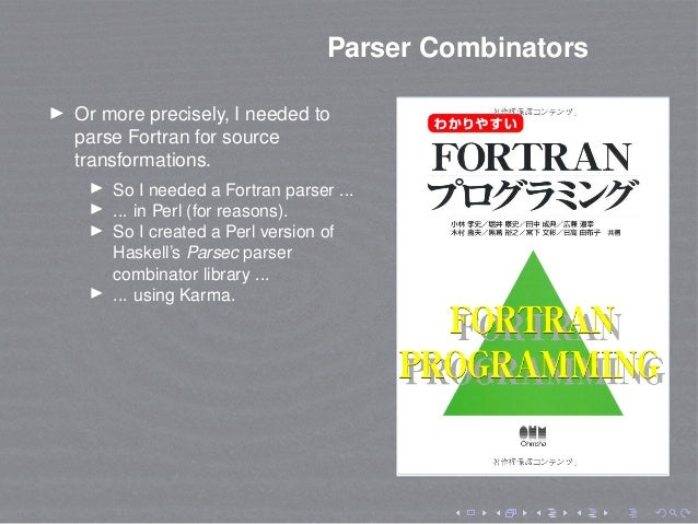 Parser Combinators Or more precisely, I needed to parse Fortran for source transformations. So I needed a Fortran parser ....