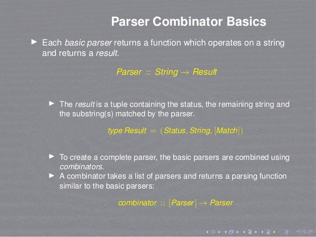 Parser Combinator Basics Each basic parser returns a function which operates on a string and returns a result. Parser :: S...
