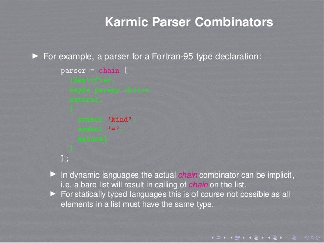 Karmic Parser Combinators For example, a parser for a Fortran-95 type declaration: parser = chain [ identifier, maybe pare...