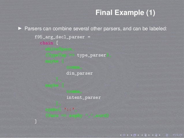 Final Example (1) Parsers can combine several other parsers, and can be labeled: f95_arg_decl_parser = chain [ whiteSpace,...