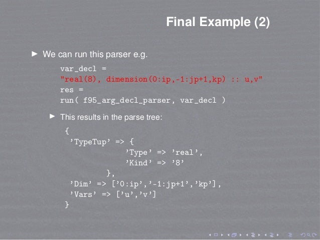 "Final Example (2) We can run this parser e.g. var_decl = ""real(8), dimension(0:ip,-1:jp+1,kp) :: u,v"" res = run( f95_arg_d..."