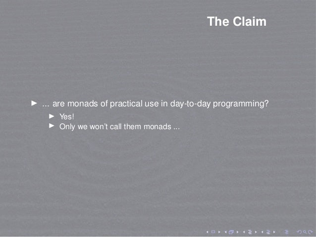 The Claim ... are monads of practical use in day-to-day programming? Yes! Only we won't call them monads ...