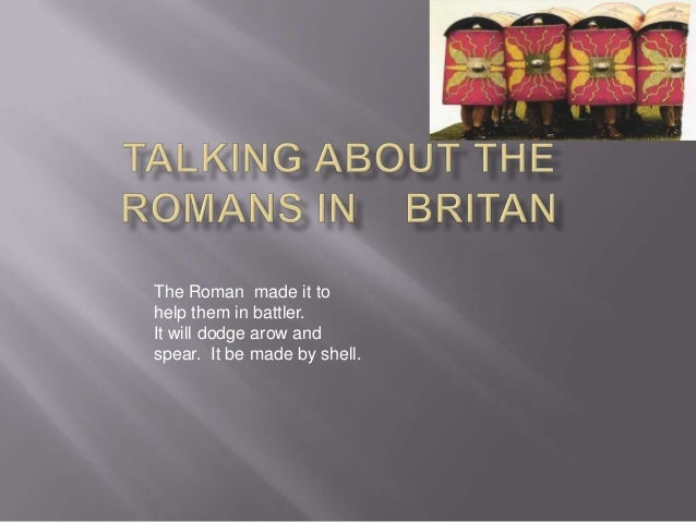 The Roman made it to help them in battler. It will dodge arow and spear. It be made by shell.