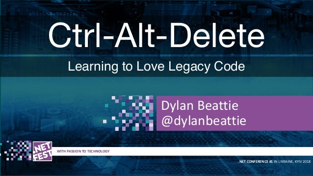 Ctrl-Alt-Delete Learning to Love Legacy Code t WITH PASSION TO TECHNOLOGY .NET CONFERENCE #1 IN UKRAINE, KYIV 2018 Dylan B...