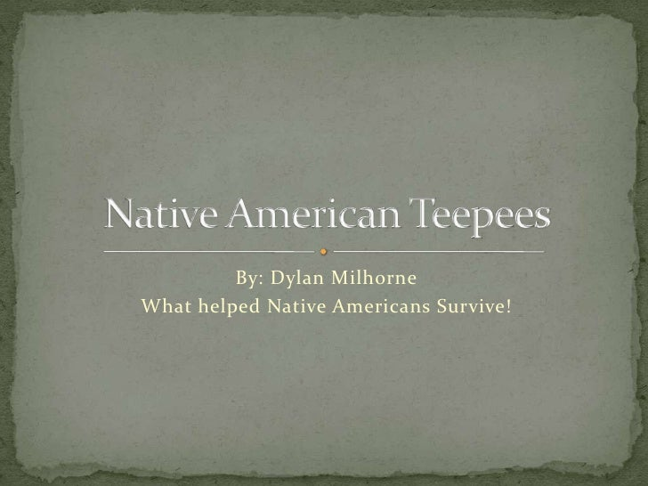 By: Dylan Milhorne<br />What helped Native Americans Survive!<br />Native American Teepees<br />