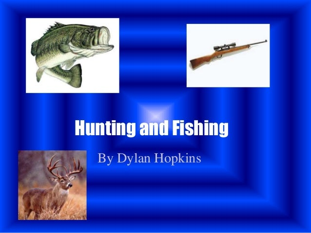 Hunting and Fishing  By Dylan Hopkins