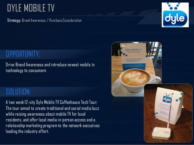 DYLE MOBILE TV Strategy: Brand Awareness / Purchase Consideration  OPPORTUNITY: Drive Brand Awareness and introduce newest...