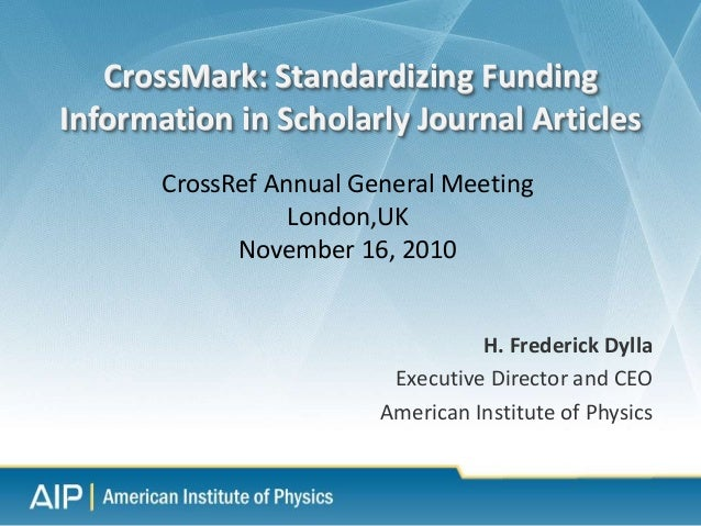 H. Frederick Dylla Executive Director and CEO American Institute of Physics CrossMark: Standardizing Funding Information i...
