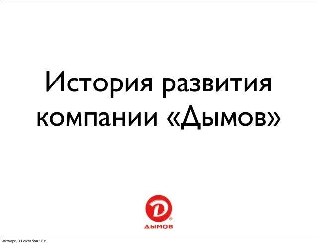 История развития компании «Дымов»  четверг, 31 октября 13г.