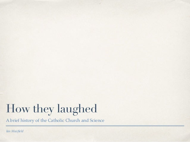 How they laughed  A brief history of the Catholic Church and Science  Ian Maxfield
