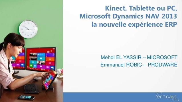 Kinect, Tablette ou PC,Microsoft Dynamics NAV 2013   la nouvelle expérience ERP      Mehdi EL YASSIR – MICROSOFT      Emma...
