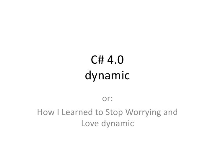 C# 4.0            dynamic                 or: How I Learned to Stop Worrying and            Love dynamic