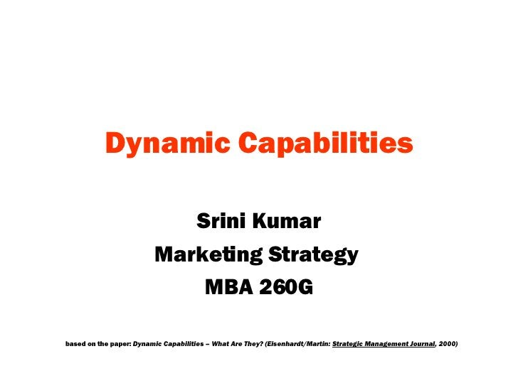 Dynamic   Capabilities Srini Kumar Marketing Strategy  MBA 260G based on the paper:  Dynamic Capabilities – What Are They?...