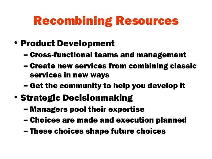 Recombining Resources <ul><li>Product Development </li></ul><ul><ul><li>Cross-functional teams and management </li></ul></...