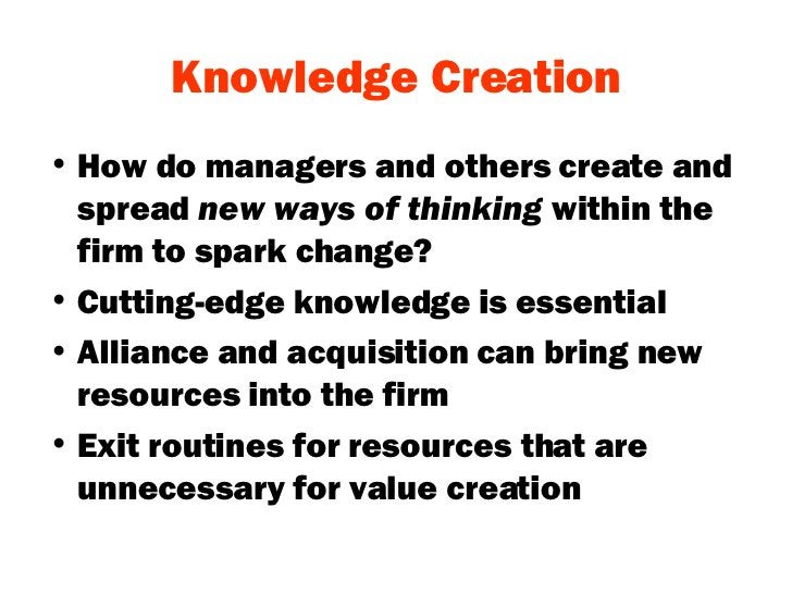 Knowledge Creation <ul><li>How do managers and others create and spread  new ways of thinking  within the firm to spark ch...