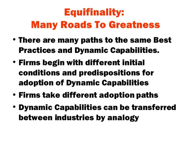 Equifinality:  Many Roads To Greatness <ul><li>There are many paths to the same Best Practices and Dynamic Capabilities. <...