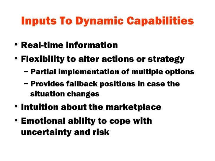 Inputs To Dynamic Capabilities <ul><li>Real-time information </li></ul><ul><li>Flexibility to alter actions or strategy </...