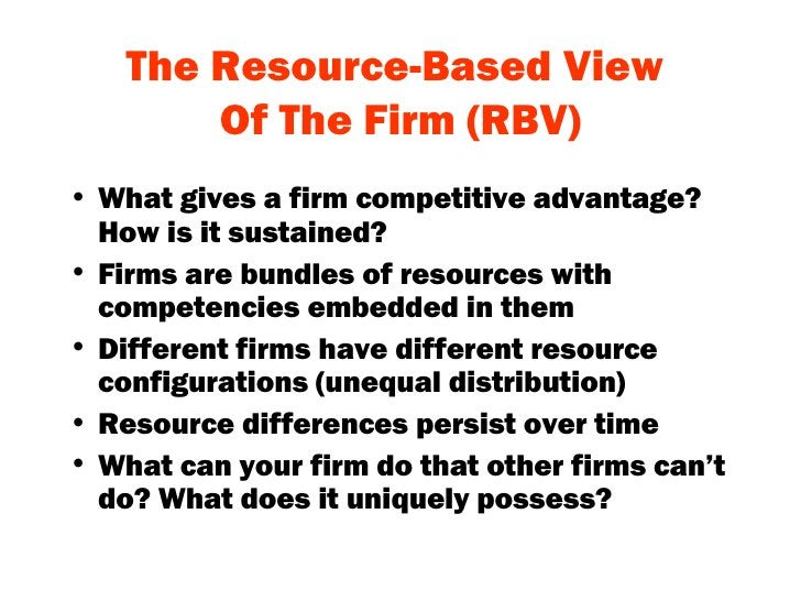 The Resource-Based View  Of The Firm (RBV) <ul><li>What gives a firm competitive advantage? How is it sustained? </li></ul...