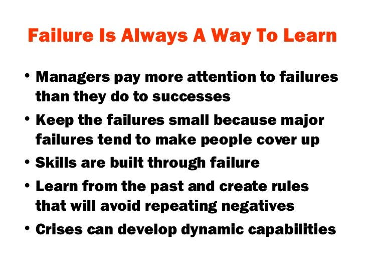 Failure Is Always A Way To Learn <ul><li>Managers pay more attention to failures than they do to successes </li></ul><ul><...