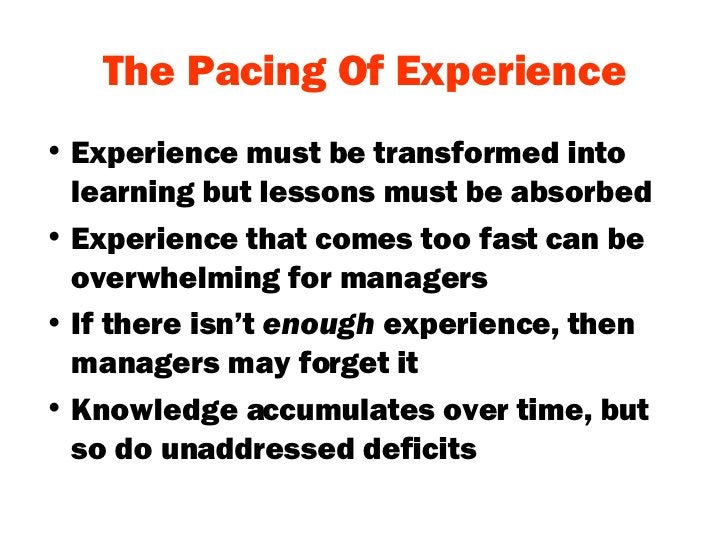 The Pacing Of Experience <ul><li>Experience must be transformed into learning but lessons must be absorbed </li></ul><ul><...