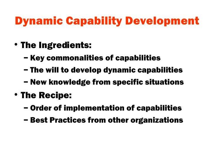 Dynamic Capability Development <ul><li>The Ingredients: </li></ul><ul><ul><li>Key commonalities of capabilities </li></ul>...