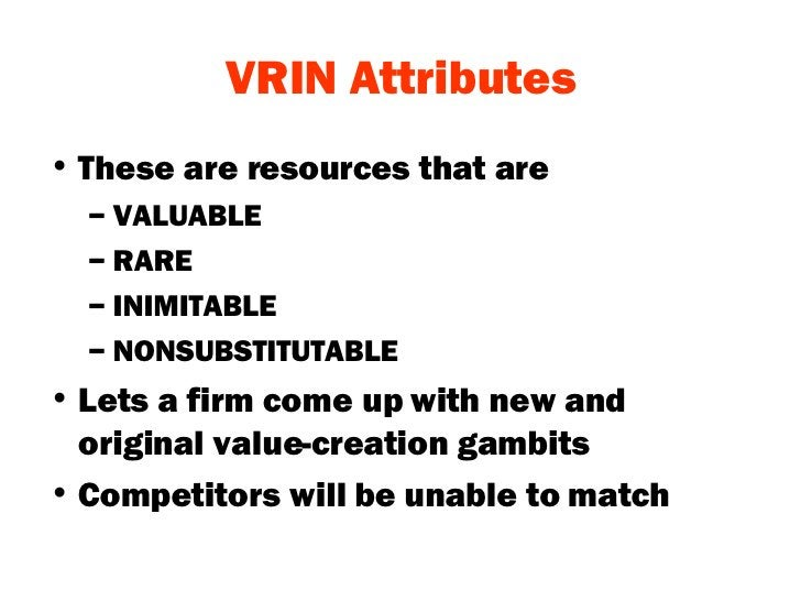VRIN Attributes <ul><li>These are resources that are  </li></ul><ul><ul><li>VALUABLE  </li></ul></ul><ul><ul><li>RARE </li...