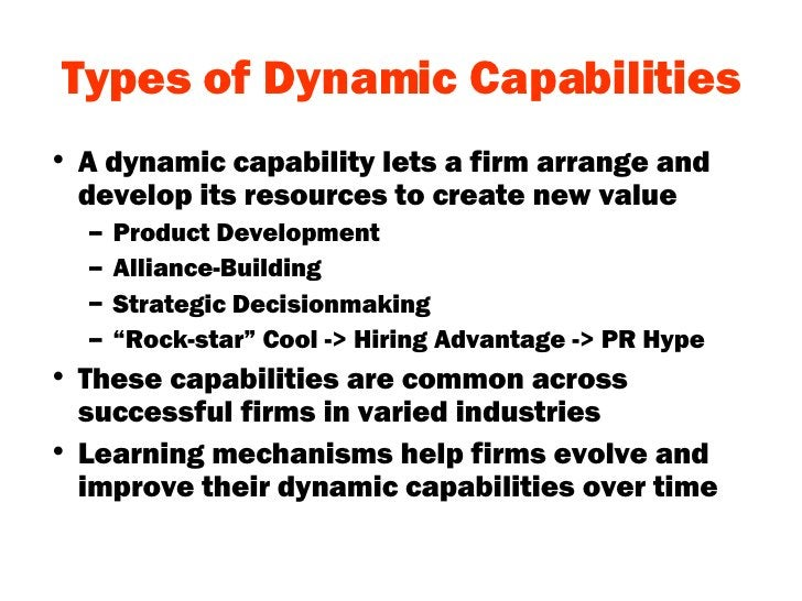 Types of Dynamic Capabilities <ul><li>A dynamic capability lets a firm arrange and develop its resources to create new val...