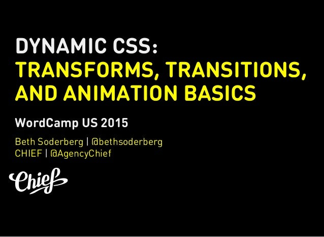 DYNAMIC CSS: TRANSFORMS, TRANSITIONS, AND ANIMATION BASICS WordCamp US 2015 | | Beth Soderberg @bethsoderberg CHIEF @Agenc...