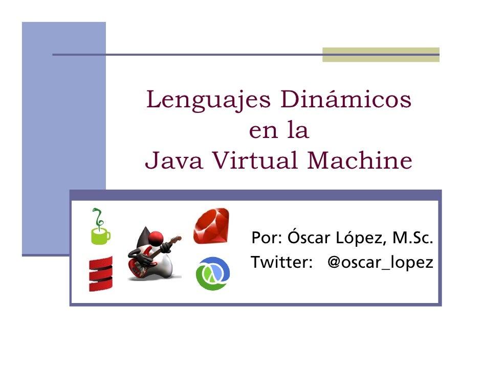 Lenguajes Dinámicos         en la Java Virtual Machine         Por: Óscar López, M.Sc.        Twitter: @oscar_lopez