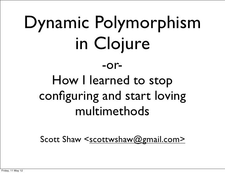Dynamic Polymorphism                         in Clojure                                -or-                       How I le...