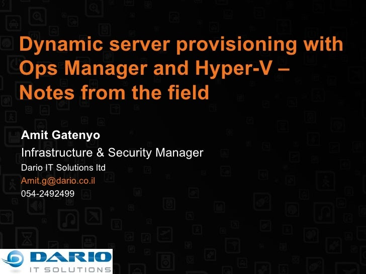 Dynamic server provisioning with Ops Manager and Hyper-V – Notes from the field Amit Gatenyo Infrastructure & Security Man...