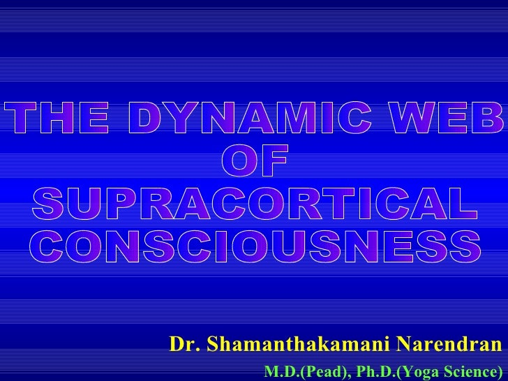 Dr. Shamanthakamani Narendran M.D.(Pead), Ph.D.(Yoga Science) THE DYNAMIC WEB OF SUPRACORTICAL  CONSCIOUSNESS