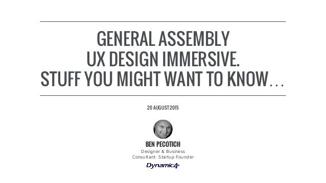 GENERAL ASSEMBLY UX DESIGN IMMERSIVE. STUFF YOU MIGHT WANT TO KNOW… Designer & Business Consultant. Startup Founder BEN PE...
