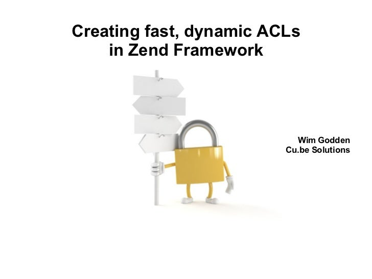 Creating fast, dynamic ACLs in Zend Framework Wim Godden Cu.be Solutions