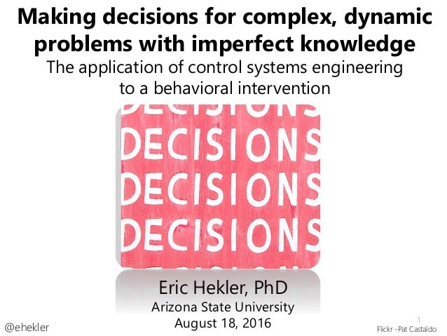 Making decisions for complex, dynamic problems with imperfect knowledge The application of control systems engineering to ...