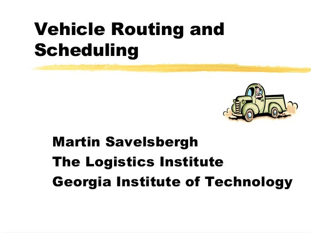 Vehicle Routing and Scheduling Martin Savelsbergh The Logistics Institute Georgia Institute of Technology