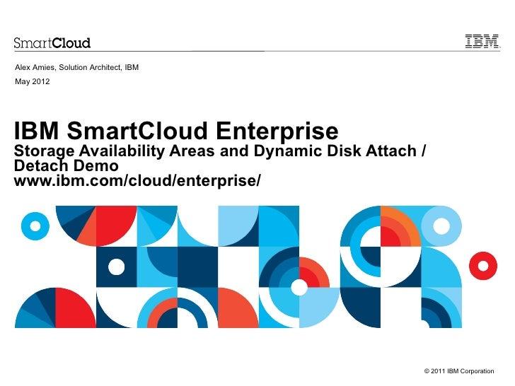 Alex Amies, Solution Architect, IBMMay 2012IBM SmartCloud EnterpriseStorage Availability Areas and Dynamic Disk Attach /De...