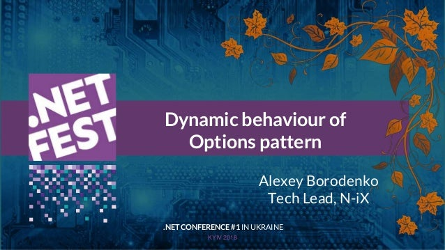 Тема доклада Тема доклада Тема доклада KYIV 2018 Dynamic behaviour of Options pattern .NET CONFERENCE #1 IN UKRAINE Alexey...