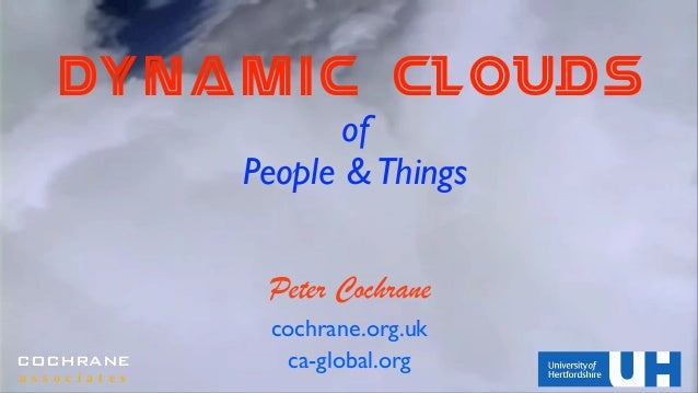 DYNAMIC Clouds of 	  People &Things Peter Cochrane cochrane.org.uk ca-global.orgCOCHRANE a s s o c i a t e s
