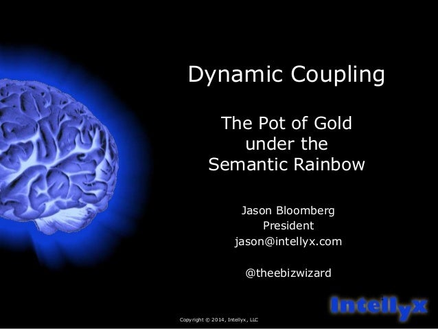 Dynamic Coupling  Copyright © 2014, Intellyx, LLC  1  The Pot of Gold  under the  Semantic Rainbow  Jason Bloomberg  Presi...