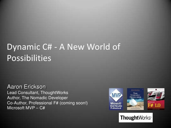 Dynamic C# - A New World of Possibilities<br />Aaron Erickson<br />Lead Consultant, ThoughtWorks<br />Author, The Nomadic ...