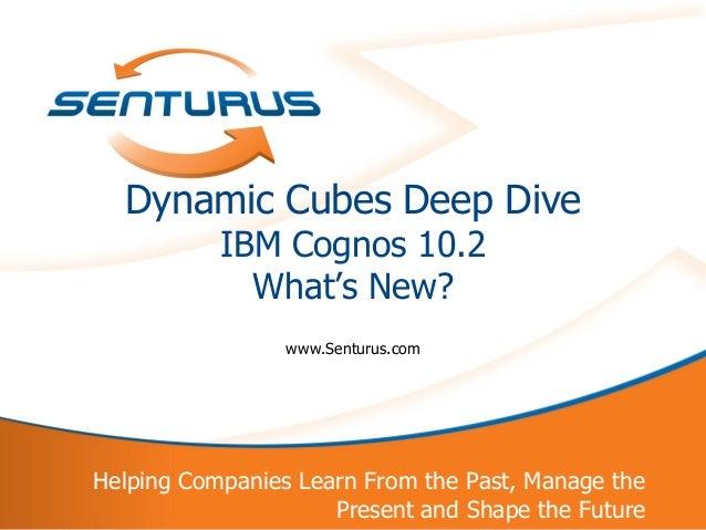 Dynamic Cubes Deep Dive               IBM Cognos 10.2                 What's New?                     www.Senturus.com    ...