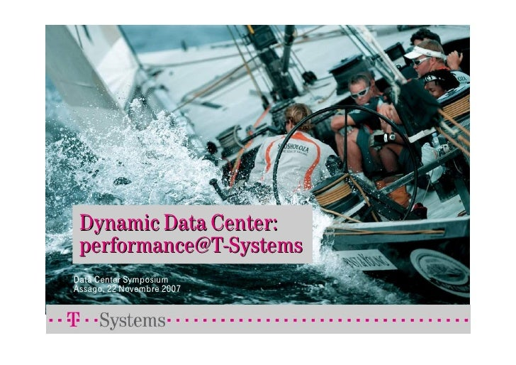 Dynamic Data Center:  performance@T-Systems Data Center Symposium Assago, 22 Novembre 2007