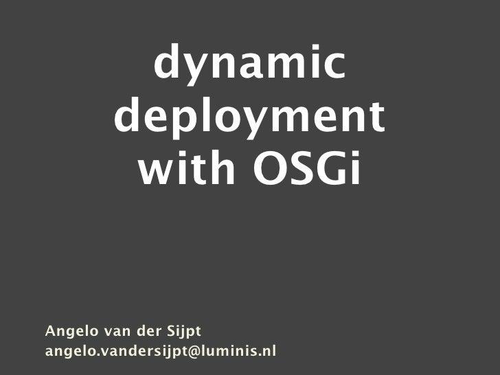 dynamic         deployment          with OSGi   Angelo van der Sijpt angelo.vandersijpt@luminis.nl